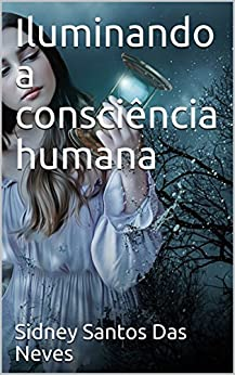 Iluminando a consciência humana (Portuguese Edition) by [Sidney Santos Das Neves]