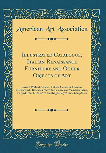 Illustrated Catalogue, Italian Renaissance Furniture and Other Objects of Art: Carved Walnut, Chairs, Tables, Cabinets, Cassoni, Needlework, Brocades, ... Decorative Paintings, Polychrome Sculptures