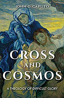 Cross and Cosmos: A Theology of Difficult Glory (Indiana Series in the Philosophy of Religion) by [John D. Caputo]