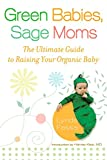 Green Babies, Sage Moms: The Ultimate Guide to Raising Your Organic Baby