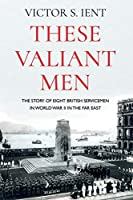 These Valiant Men: The Story of Eight British Servicemen in World War II in the Far East
