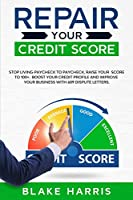 Repair Your Credit Score: Stop Living Paycheck to Paycheck, Raise Your Score to 100+. Boost Your Credit Profile and Improve Your Business With 609 Dispute Letters