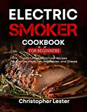 Electric Smoker Cookbook for Beginners: Flavorful Electric Smoker Recipes for Cooking Meat, Fish, Vegetables, and Cheese