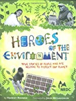 Heroes of the Environment: True Stories of People Who Are Helping to Protect Our Planet (Nature Books for Kids, Science for Kids, Envirnonmental Science for Kids)