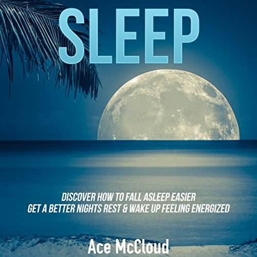 Sleep: Discover How to Fall Asleep Easier, Get a Better Night's Rest & Wake Up Feeling Energized cover art