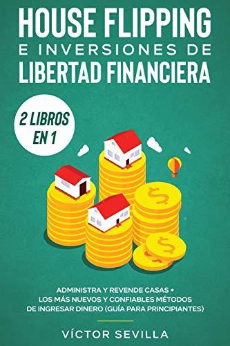 House flipping e inversiones de libertad financiera (actualizado) 2 libros en 1: Administra y revende casas + Los más nuevos y confiables métodos de ingresar dinero (guía para principiantes)