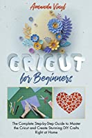 Cricut for Beginners: The Complete Step-by-Step Guide to Master the Cricut and Create Stunning DIY Crafts Right at Home. The Complete Guide Every New Cricut Owner Needs to Read.