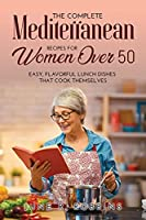 The Complete Mediterranean Recipes for Women Over 50: Easy, Flavorful Lunch Dishes That Cook Themselves