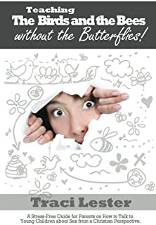 Teaching the Birds and the Bees without the Butterflies: A Stress-Free Guide for Parents on How to Talk to Young Children about Sex from a Christian Perspective