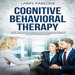 Cognitive Behavioral Therapy: A Guide to Positive Psychology with Strategies & Techniques to Regain Happiness by Overcoming Anxiety, Depression, Negative Thought Patterns & Phobias audiobook cover art