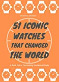 51 Iconic Watches that changed the World: Fascinating Stories and Interesting Facts of the greatest timepieces ever made (English Edition)