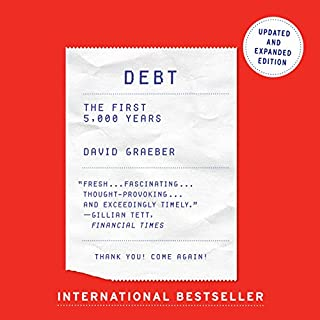 Debt - Updated and Expanded     The First 5,000 Years              Written by:                                                                                                                                 David Graeber                               Narrated by:                                                                                                                                 Grover Gardner                      Length: 17 hrs and 48 mins     21 ratings     Overall 4.7