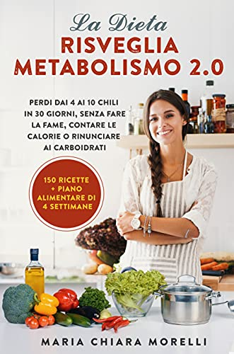 La Dieta Risveglia Metabolismo 2.0: Perdi dai 4 ai 10 Chili in 30 giorni, Senza Fare la Fame, Contare le Calorie o Rinunciare ai Carboidrati