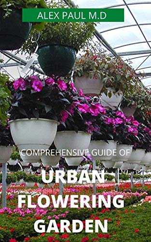 COMPREHENSIVE GUIDE  OF URBAN  FLOWERING  GARDEN: Prefect Guide Grow, Harvest, and Arrange Stunning Seasonal Blooms (Gardening Book for Beginners,A and Flower Arranging Book) (English Edition)