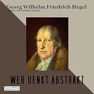 Wer denkt Abstrakt?                   Autor:                                                                                                                                 Georg Wilhem Friedrich Hegel                               Sprecher:                                                                                                                                 Andreas Dietrich                      Spieldauer: 12 Min.     12 Bewertungen     Gesamt 4,3