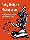 Ruby Under a Microscope: An Illustrated Guide to Ruby Internals - Pat Shaughnessy