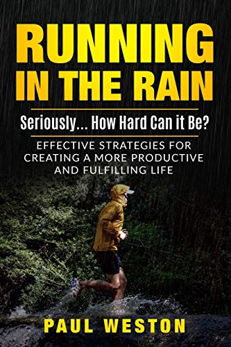 Running In The Rain - Seriously... How Hard Can It Be?: Effective Strategies for Creating a More Productive and Fulfilling Life