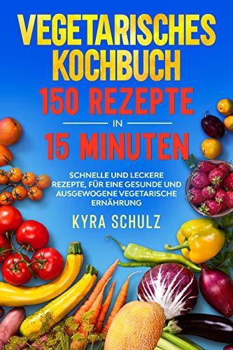 Vegetarisches Kochbuch 150 Rezepte in 15 Minuten: Schnelle und leckere Rezepte, für eine gesunde und ausgewogene vegetarische Ernährung.