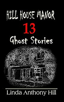 Hill House Manor: 13 Ghost Stories by [Linda Anthony Hill]