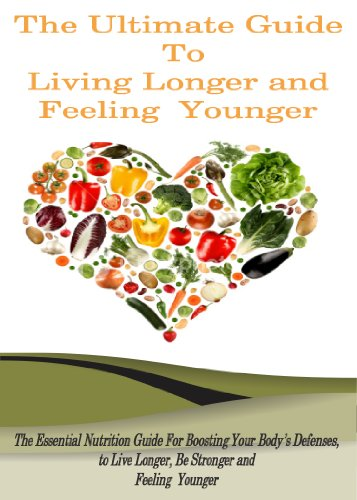 The Ultimate Guide to Living Longer and Feeling Younger: The Essential Nutrition Guide for Boosting Your Body