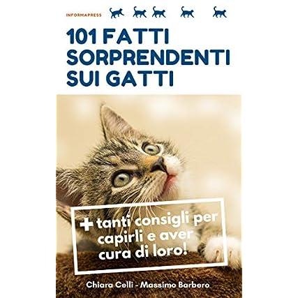 101 fatti sorprendenti sui gatti : + tanti consigli per capirli e aver cura di loro! (Chi l'avrebbe detto Vol. 1)