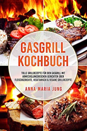 Gasgrill Kochbuch: tolle Grillrezepte für den Gasgrill mit abwechslungsreichen Gerichten über Fleischgerichte, vegetarisch & vegane Grillrezepte