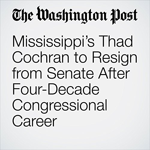Mississippi's Thad Cochran to Resign from Senate After Four-Decade Congressional Career copertina
