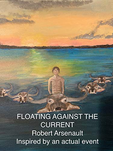 FLOATING AGAINST THE CURRENT: Inspired by an Actual Event (Robert Arsenault)