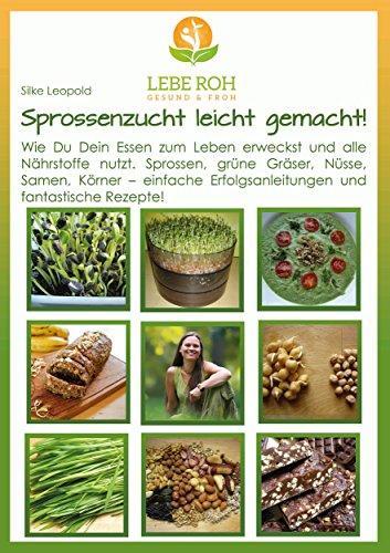 Sprossenzucht leicht gemacht: Wie Du Dein Essen zum Leben erweckst und alle Nährstoffe nutzt. Sprossen, grüne Gräser, Nüsse, Samen und Körner - einfache Erfolgsanleitung und fantastische Rezepte.