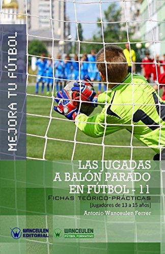 Mejora tu Fútbol: las jugadas a balón parado en Fútbol-11: Fichas teórico-prácticas para jugadores de 13 a 15 años (Wanceulen Fútbol Formativo)