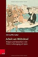 Arbeit Am Weltratsel: Religion Und Sakularitat in Der Monismusbewegung Um 1900 (Religiose Kulturen Im Europa Der Neuzeit)