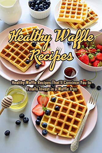 Healthy Waffle Recipes: Healthy Waffle Recipes That'll...