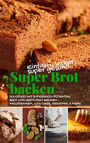 Einfach, lecker, supergesund: Super Brot backen: Soulfood mit Superfood-Potential: Brot und Brötchen backen - kalorienarm, low carb, regional und mehr (Backen - die besten Rezepte)