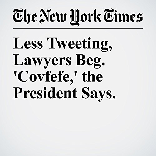 Less Tweeting, Lawyers Beg. 'Covfefe,' the President Says. audiobook cover art