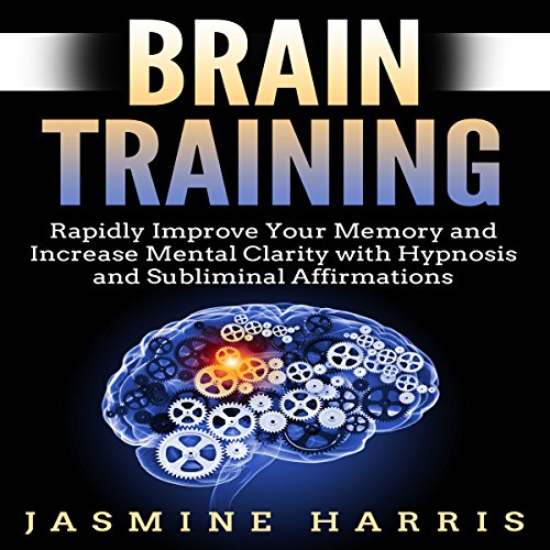Brain Training: Rapidly Improve Your Memory and Increase Mental Clarity with Hypnosis and Subliminal Affirmations audiobook cover art