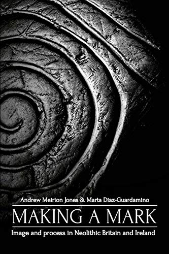 Jones, A: Making a Mark: Image and Process in Neolithic Britain and Ireland