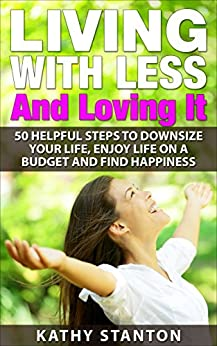 Living With Less And Loving It: 50 Helpful Steps To Downsize Your Life, Enjoy Life On A Budget And Find Happiness (Simple Living, How to Organize Your ... Free, Creating A Budget, How To Save Money) by [Kathy Stanton]