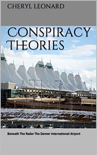 Conspiracy Theories: Beneath The Radar The Denver International Airport by [Cheryl Leonard]