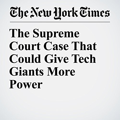 The Supreme Court Case That Could Give Tech Giants More Power copertina