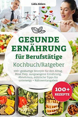 Gesunde Ernährung für Berufstätige Kochbuch/ Ratgeber: 100+ großartige Rezepte für den Alltag, Meal Prep, ausgewogene Ernährung, Abnehmen, nützliche Tipps für unterwegs + Nährwertangaben
