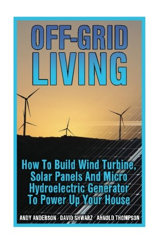 Off-Grid Living: How To Build Wind Turbine, Solar Panels And Micro Hydroelectric Generator To Power Up Your House: (Wind Power, Hydropower, Solar Energy, Power Generation)