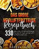 Das große Heißluftfritteuse Rezeptbuch: 330 gesunde und leckere Rezepte für den Airfryer, schnell und einfach zubereitet.
