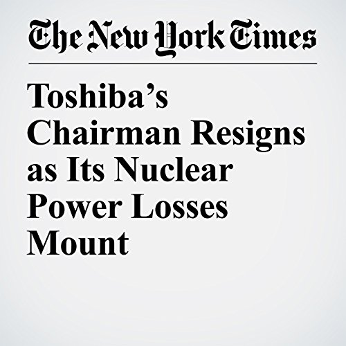 Toshiba's Chairman Resigns as Its Nuclear Power Losses Mount copertina