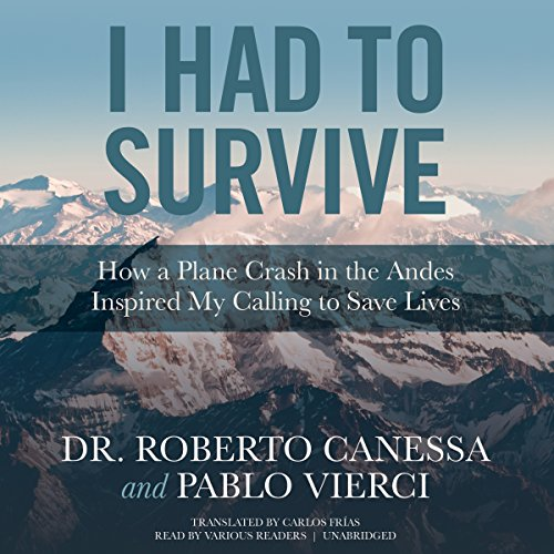 I Had to Survive     How a Plane Crash in the Andes Inspired My Calling to Save Lives              Written by:                                                                                                                                 Dr. Roberto Canessa,                                                                                        Pablo Vierci                               Narrated by:                                                                                                                                 full cast,                                                                                        Thom Rivera,                                                                                        Traber Burns,                   and others                 Length: 8 hrs and 31 mins     1 rating     Overall 5.0