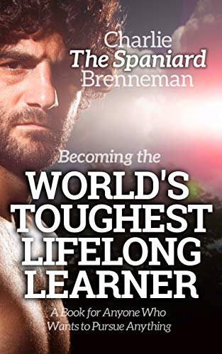 Amazon Com Becoming The World S Toughest Lifelong Learner A Book For Anyone Who Wants To Pursue Anything Ebook Brenneman Charlie Kindle Store
