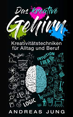 Das kreative Gehirn: Kreativitätstechniken für Alltag und Beruf