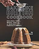 Bake Like British Cookbook: Recipes to Make You A Baking Perfectionist