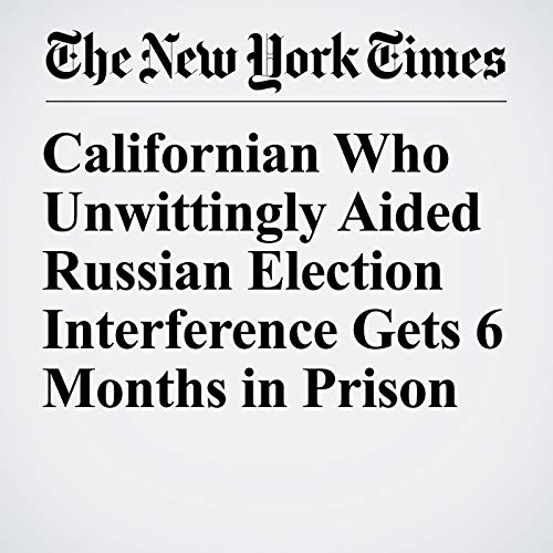 Californian Who Unwittingly Aided Russian Election Interference Gets 6 Months in Prison copertina
