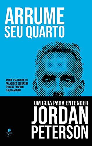 Arrume seu Quarto: Um Guia Para Entender Jordan Peterson: um Guia Para Entender Jordan Peterson