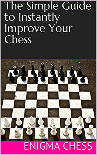 The Simple Guide to Instantly Improve Your Chess: Boost Your Rating Quickly With This Handbook (For Players Rated Below 1200) (English Edition)